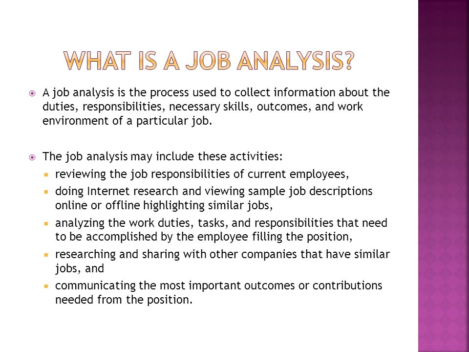  A job analysis is the process used to collect information about the duties, responsibilities, necessary skills, outcomes, and work environment of a