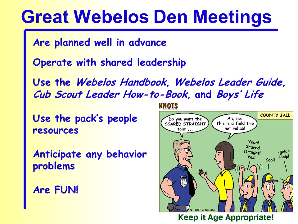 Great Webelos Den Meetings Are planned well in advance Operate with shared leadership Use the Webelos Handbook, Webelos Leader Guide, Cub Scout Leader How-to-Book, and Boys' Life Use the pack's people resources Anticipate any behavior problems Are FUN!