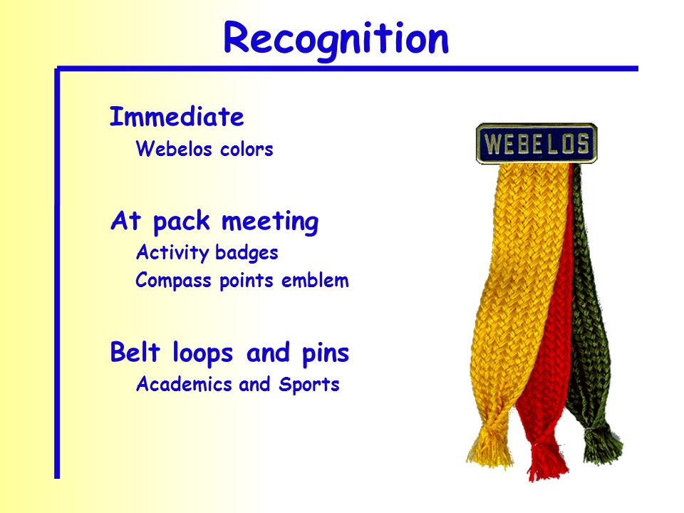 Recognition Immediate Webelos colors At pack meeting Activity badges Compass points emblem Belt loops and pins Academics and Sports