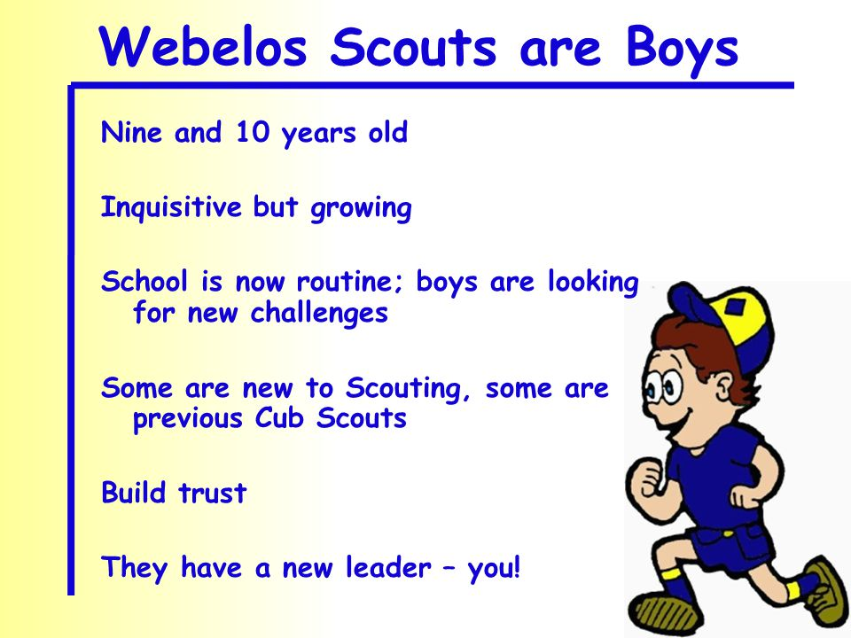 Webelos Scouts are Boys Nine and 10 years old Inquisitive but growing School is now routine; boys are looking for new challenges Some are new to Scouting, some are previous Cub Scouts Build trust They have a new leader – you!