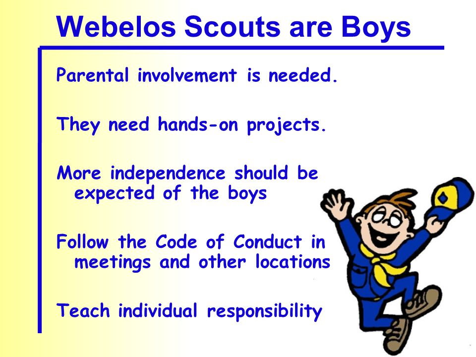 Webelos Scouts are Boys Parental involvement is needed. They need hands-on projects. More independence should be expected of the boys Follow the Code