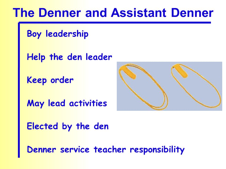 The Denner and Assistant Denner Boy leadership Help the den leader Keep order May lead activities Elected by the den Denner service teacher responsibi