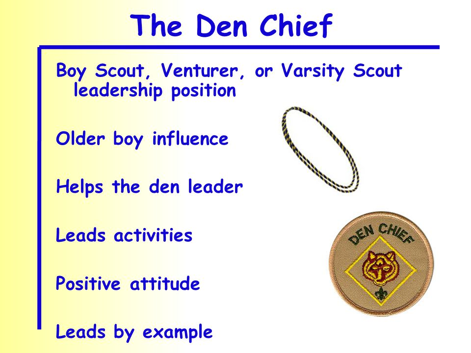 The Den Chief Boy Scout, Venturer, or Varsity Scout leadership position Older boy influence Helps the den leader Leads activities Positive attitude Le