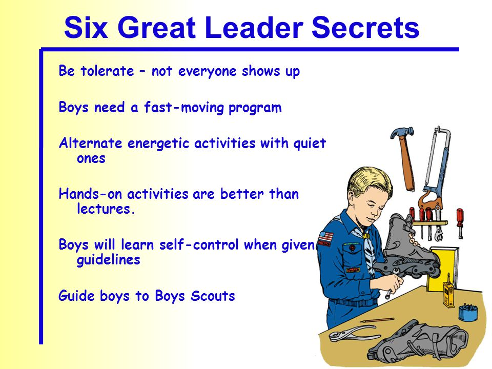 Six Great Leader Secrets Be tolerate – not everyone shows up Boys need a fast-moving program Alternate energetic activities with quiet ones Hands-on activities are better than lectures.