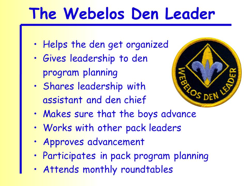 Helps the den get organized Gives leadership to den program planning Shares leadership with assistant and den chief Makes sure that the boys advance Works with other pack leaders Approves advancement Participates in pack program planning Attends monthly roundtables The Webelos Den Leader