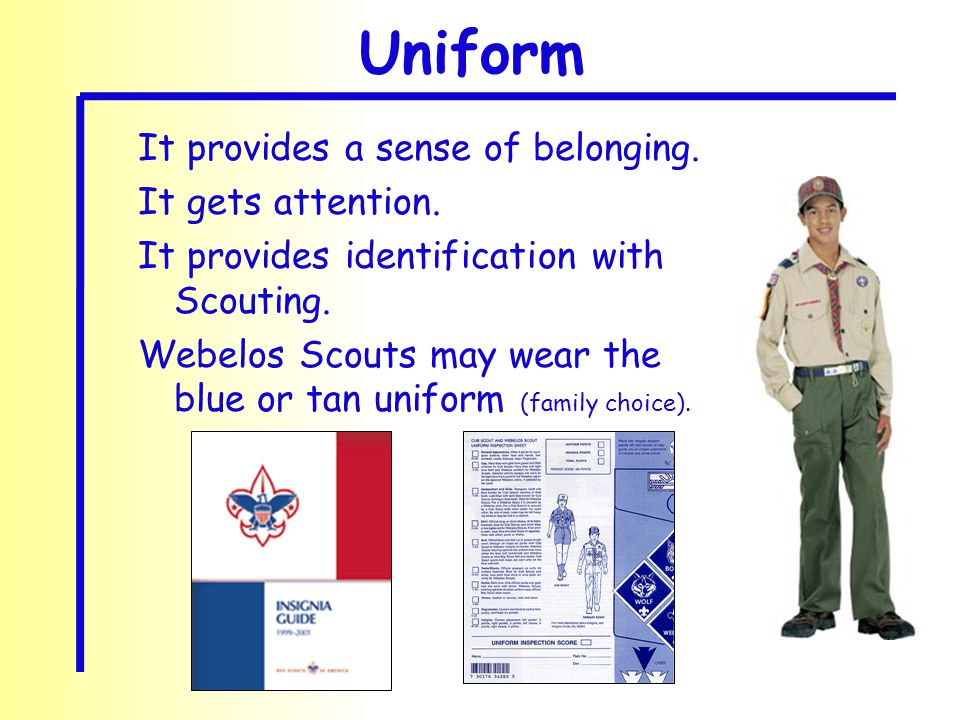 It provides a sense of belonging. It gets attention. It provides identification with Scouting. Webelos Scouts may wear the blue or tan uniform (family