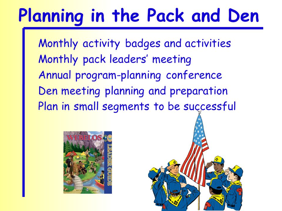 Planning in the Pack and Den Monthly activity badges and activities Monthly pack leaders' meeting Annual program-planning conference Den meeting planning and preparation Plan in small segments to be successful