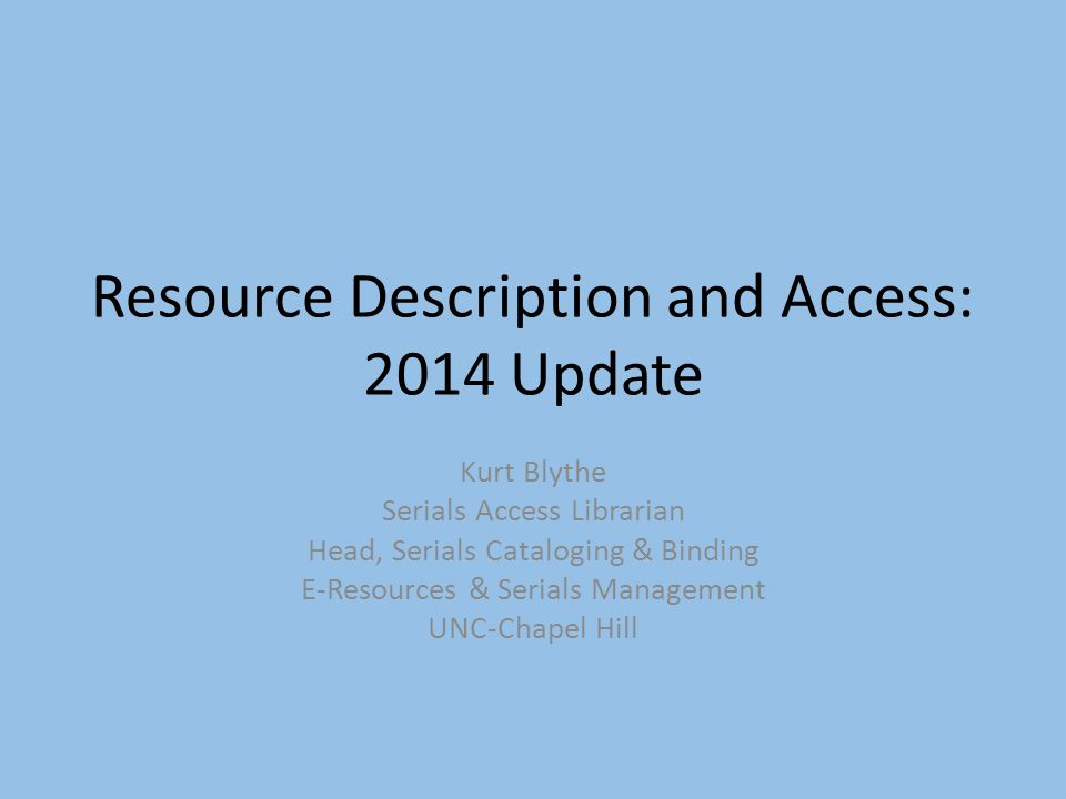 Resource Description and Access: 2014 Update Kurt Blythe Serials Access Librarian Head, Serials Cataloging & Binding E-Resources & Serials Management UNC-Chapel Hill