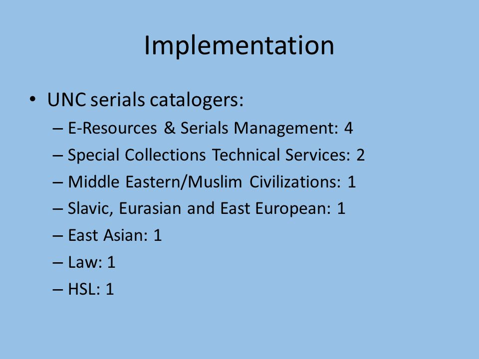 Implementation UNC serials catalogers: – E-Resources & Serials Management: 4 – Special Collections Technical Services: 2 – Middle Eastern/Muslim Civilizations: 1 – Slavic, Eurasian and East European: 1 – East Asian: 1 – Law: 1 – HSL: 1