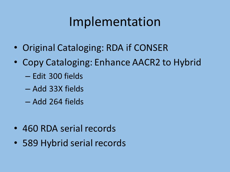 Implementation Original Cataloging: RDA if CONSER Copy Cataloging: Enhance AACR2 to Hybrid – Edit 300 fields – Add 33X fields – Add 264 fields 460 RDA serial records 589 Hybrid serial records