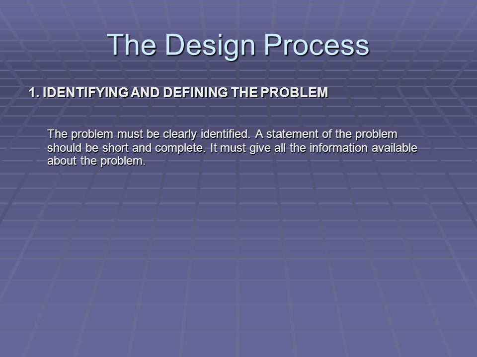 The Design Process 1. IDENTIFYING AND DEFINING THE PROBLEM The problem must be clearly identified.