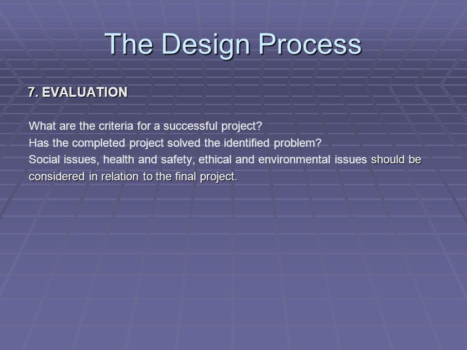 The Design Process 7. EVALUATION What are the criteria for a successful project.