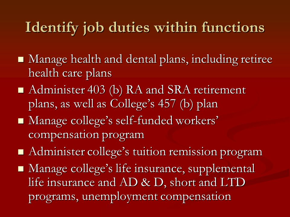Identify job duties within functions Manage health and dental plans, including retiree health care plans Manage health and dental plans, including retiree health care plans Administer 403 (b) RA and SRA retirement plans, as well as College's 457 (b) plan Administer 403 (b) RA and SRA retirement plans, as well as College's 457 (b) plan Manage college's self-funded workers' compensation program Manage college's self-funded workers' compensation program Administer college's tuition remission program Administer college's tuition remission program Manage college's life insurance, supplemental life insurance and AD & D, short and LTD programs, unemployment compensation Manage college's life insurance, supplemental life insurance and AD & D, short and LTD programs, unemployment compensation