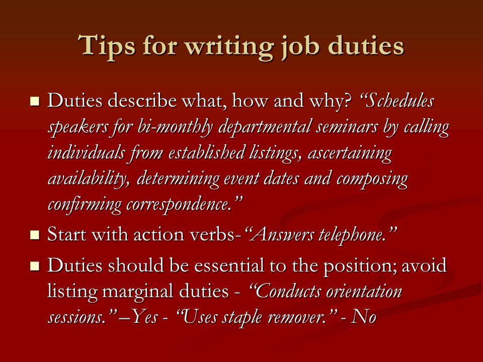 Tips for writing job duties Duties describe what, how and why.