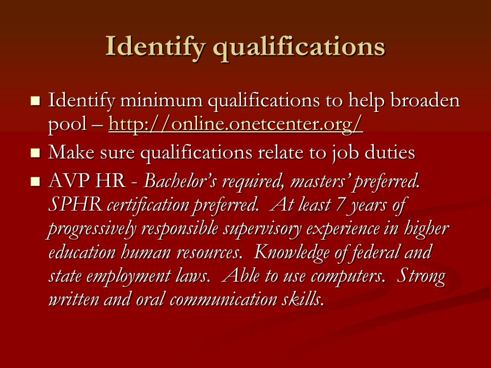 Identify qualifications Identify minimum qualifications to help broaden pool – http://online.onetcenter.org/ Identify minimum qualifications to help broaden pool – http://online.onetcenter.org/http://online.onetcenter.org/ Make sure qualifications relate to job duties Make sure qualifications relate to job duties AVP HR - Bachelor's required, masters' preferred.