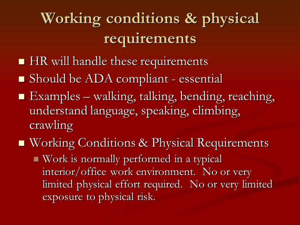 Working conditions & physical requirements HR will handle these requirements HR will handle these requirements Should be ADA compliant - essential Should be ADA compliant - essential Examples – walking, talking, bending, reaching, understand language, speaking, climbing, crawling Examples – walking, talking, bending, reaching, understand language, speaking, climbing, crawling Working Conditions & Physical Requirements Working Conditions & Physical Requirements Work is normally performed in a typical interior/office work environment.