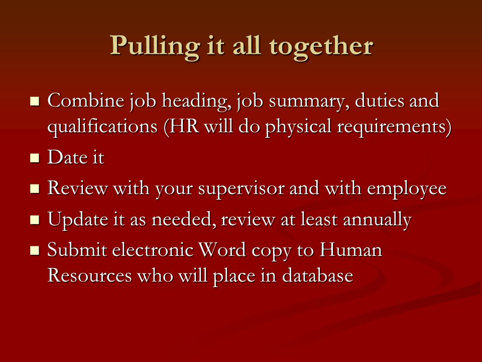 Pulling it all together Combine job heading, job summary, duties and qualifications (HR will do physical requirements) Combine job heading, job summary, duties and qualifications (HR will do physical requirements) Date it Date it Review with your supervisor and with employee Review with your supervisor and with employee Update it as needed, review at least annually Update it as needed, review at least annually Submit electronic Word copy to Human Resources who will place in database Submit electronic Word copy to Human Resources who will place in database