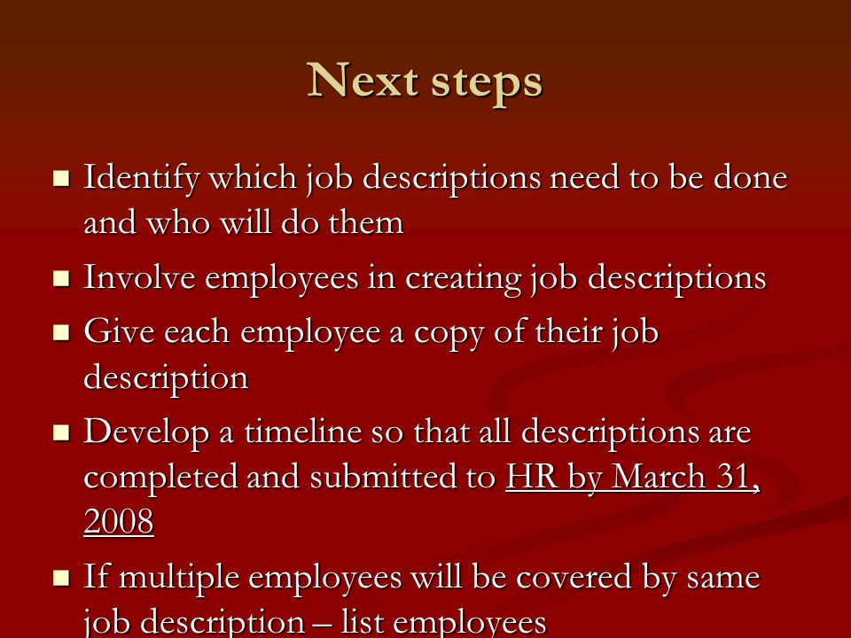 Next steps Identify which job descriptions need to be done and who will do them Identify which job descriptions need to be done and who will do them Involve employees in creating job descriptions Involve employees in creating job descriptions Give each employee a copy of their job description Give each employee a copy of their job description Develop a timeline so that all descriptions are completed and submitted to HR by March 31, 2008 Develop a timeline so that all descriptions are completed and submitted to HR by March 31, 2008 If multiple employees will be covered by same job description – list employees If multiple employees will be covered by same job description – list employees
