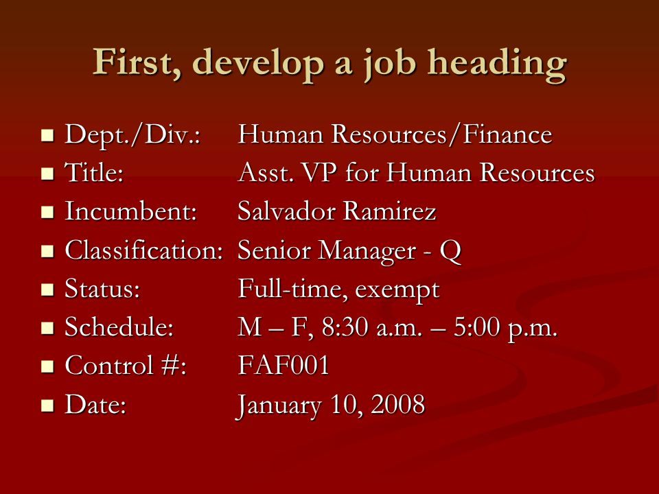 Next, create a job summary Two to three sentences that describe position Two to three sentences that describe position Indicate reporting relationship Indicate reporting relationship Indicate level of direction received Indicate level of direction received Example: Under the general direction of the VP for Finance, the AVP for HR serves as the college's chief HR officer.