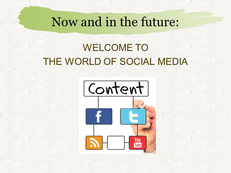 Now and in the future: WELCOME TO THE WORLD OF SOCIAL MEDIA