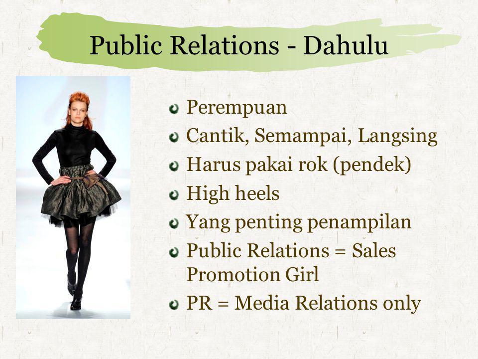 Public Relations - Dahulu Perempuan Cantik, Semampai, Langsing Harus pakai rok (pendek) High heels Yang penting penampilan Public Relations = Sales Promotion Girl PR = Media Relations only
