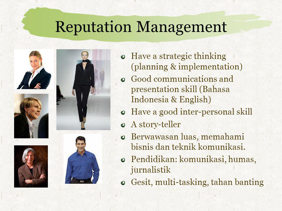 Reputation Management: 3P PROMOTEPROTECTPRE-EMPT Internal Communications Brand PR Corporate PR CSR (Corporate Social Res ponsibility) External Networking Issue & Crisis Management Employee Engagement Media Relations (hak jawab, klarifikasi) Lobbying Media Monitoring Eyes & Ears (Associations, etc) Advertising clearance CSR (Corporate Social Responsibility) MISSION & VISION CORPORATE VALUES: Leadership, Integrity, Credibility, Trust