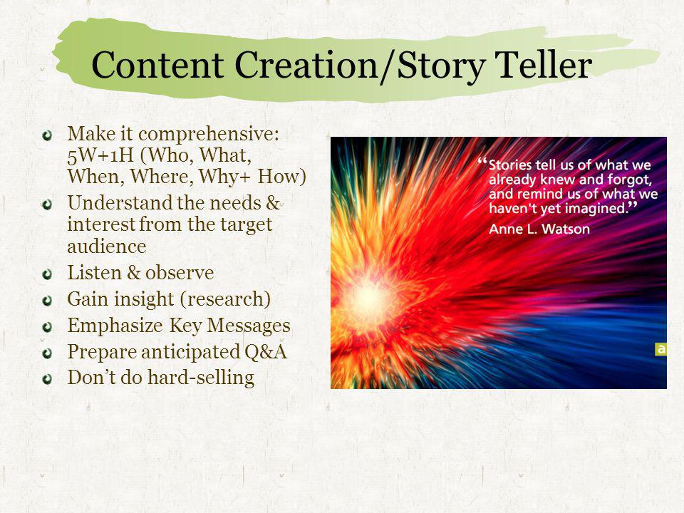 Content Creation/Story Teller Make it comprehensive: 5W+1H (Who, What, When, Where, Why+ How) Understand the needs & interest from the target audience Listen & observe Gain insight (research) Emphasize Key Messages Prepare anticipated Q&A Don't do hard-selling