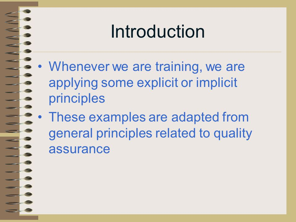 Introduction Whenever we are training, we are applying some explicit or implicit principles These examples are adapted from general principles related to quality assurance