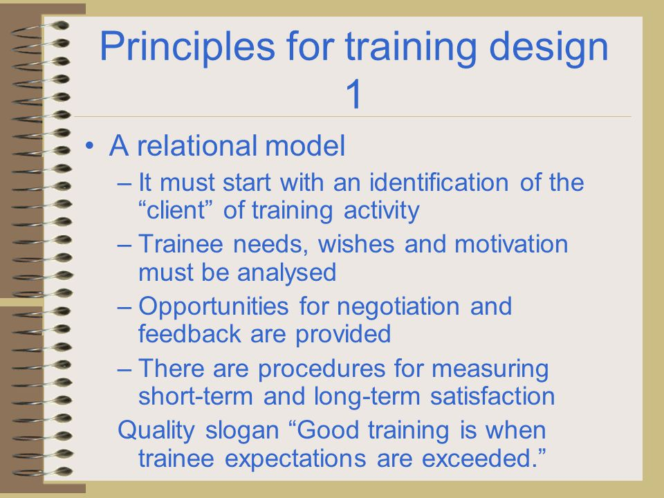 """Principles for training design 1 A relational model – It must start with an identification of the """"client"""" of training activity – Trainee needs, wishe"""