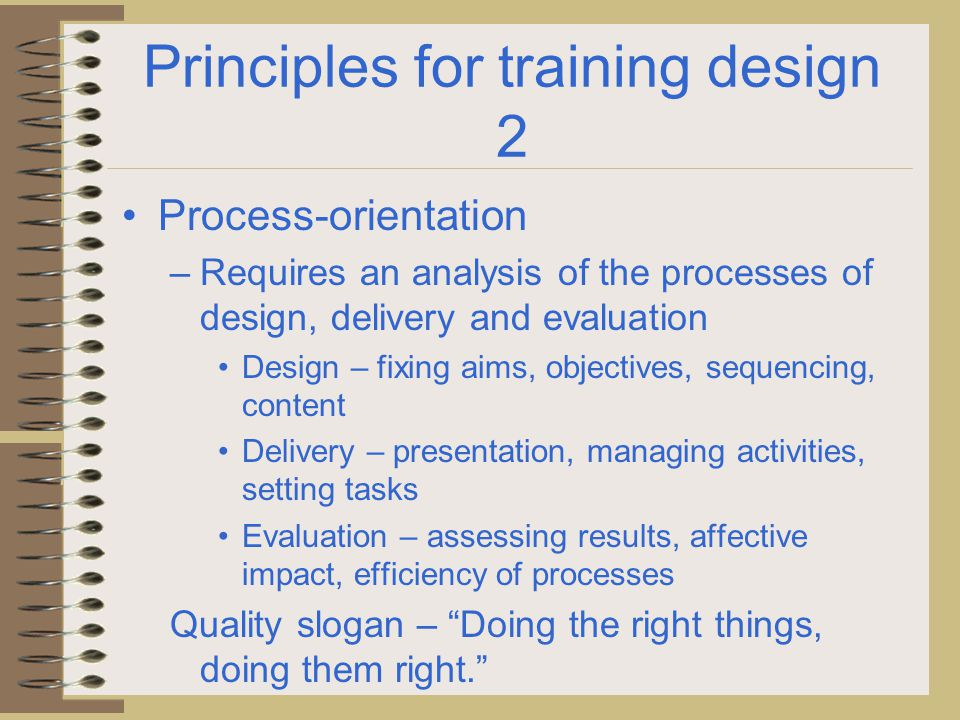 Principles for training design 3 Results oriented – Is intended to implement change – in practices, methods, approach – Requires specific measurable objectives, indicators of success – Starts with the baseline – what is the starting point.