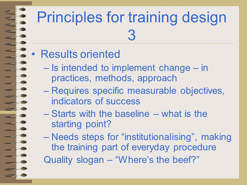 Principles for training design 4 Value driven training – Involves identifying the values in training content and practice Respect for the individual Personal development Social cohesion Intercultural understanding …… Quality slogan – Training without clear values is like a monkey learning new tricks.