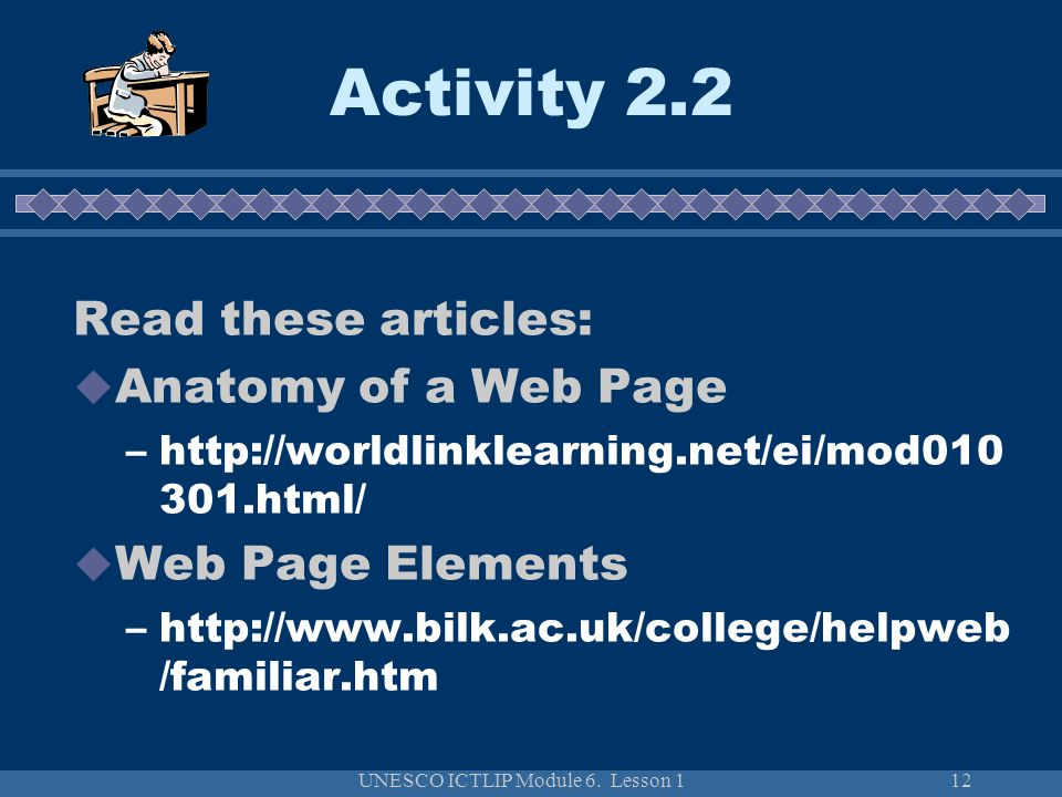 UNESCO ICTLIP Module 6. Lesson 112 Activity 2.2 Read these articles:  Anatomy of a Web Page –http://worldlinklearning.net/ei/mod010 301.html/  Web P