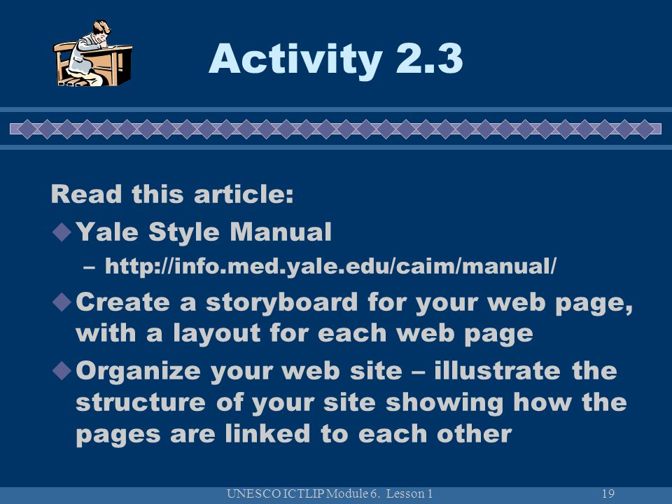 UNESCO ICTLIP Module 6. Lesson 119 Activity 2.3 Read this article:  Yale Style Manual –http://info.med.yale.edu/caim/manual/  Create a storyboard fo