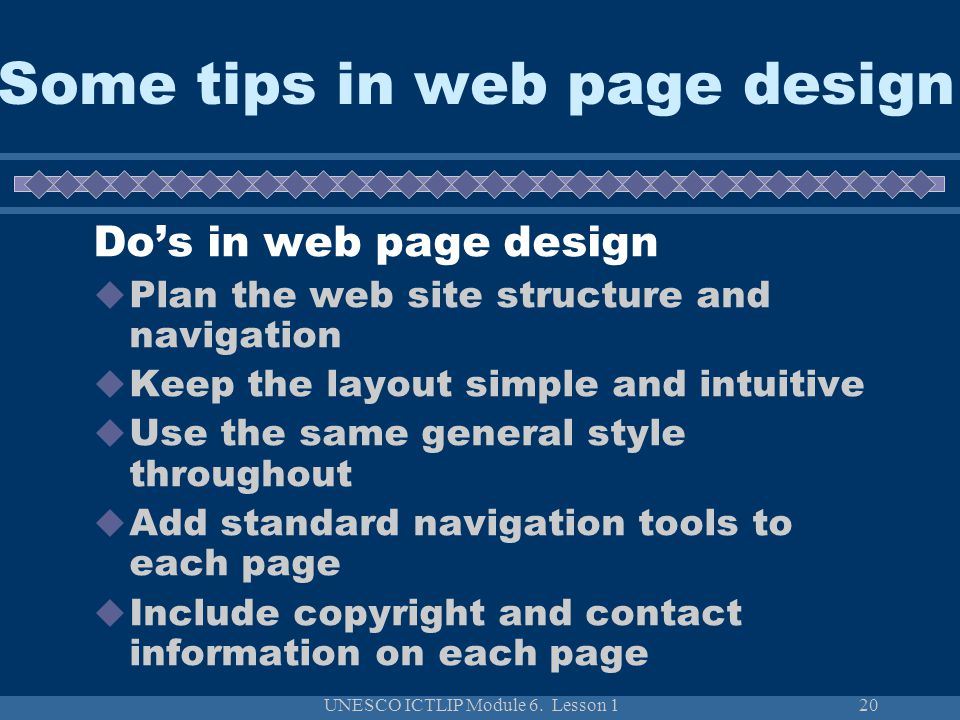 UNESCO ICTLIP Module 6. Lesson 120 Some tips in web page design Do's in web page design  Plan the web site structure and navigation  Keep the layout