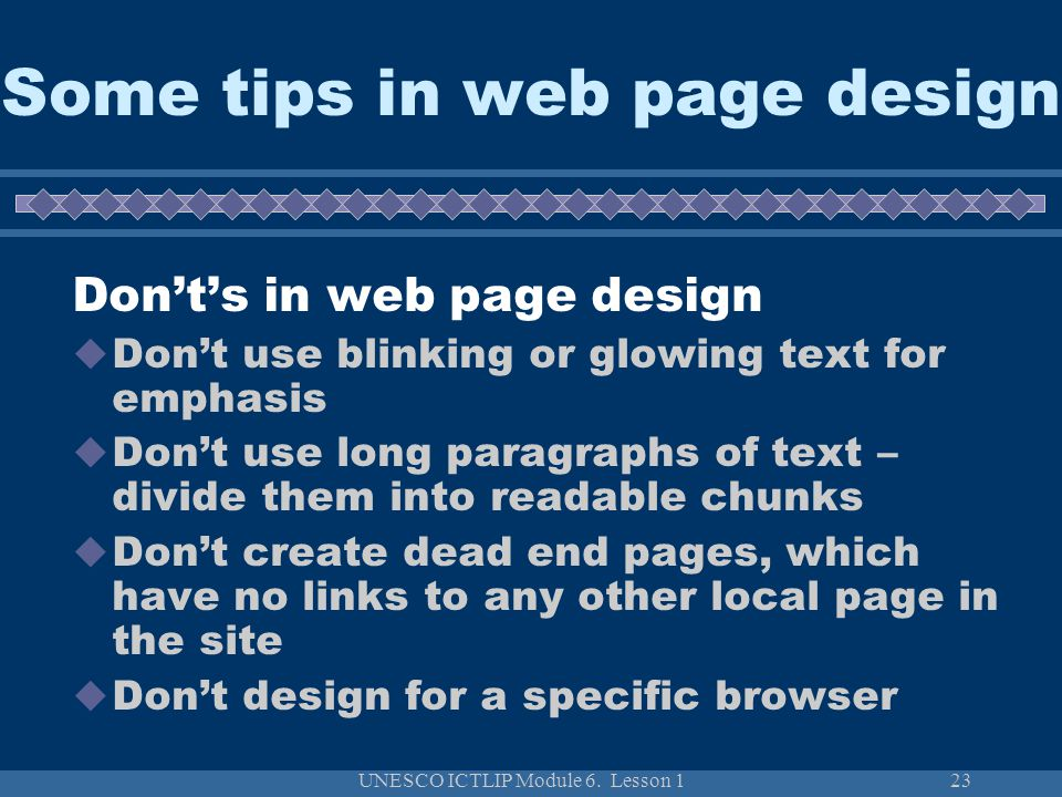 UNESCO ICTLIP Module 6. Lesson 123 Some tips in web page design Don't's in web page design  Don't use blinking or glowing text for emphasis  Don't u