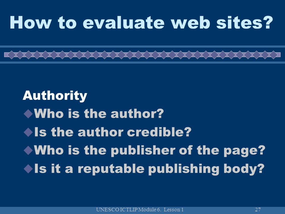 UNESCO ICTLIP Module 6. Lesson 127 How to evaluate web sites? Authority  Who is the author?  Is the author credible?  Who is the publisher of the p