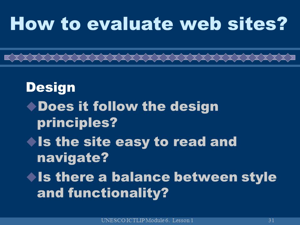 UNESCO ICTLIP Module 6. Lesson 131 How to evaluate web sites? Design  Does it follow the design principles?  Is the site easy to read and navigate?