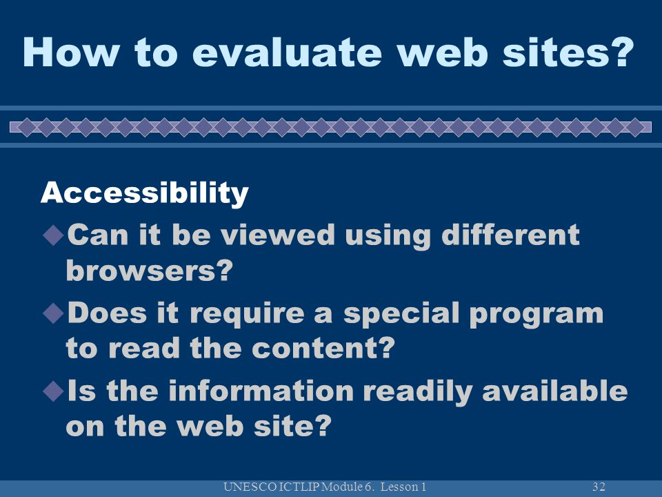 UNESCO ICTLIP Module 6. Lesson 132 How to evaluate web sites? Accessibility  Can it be viewed using different browsers?  Does it require a special p