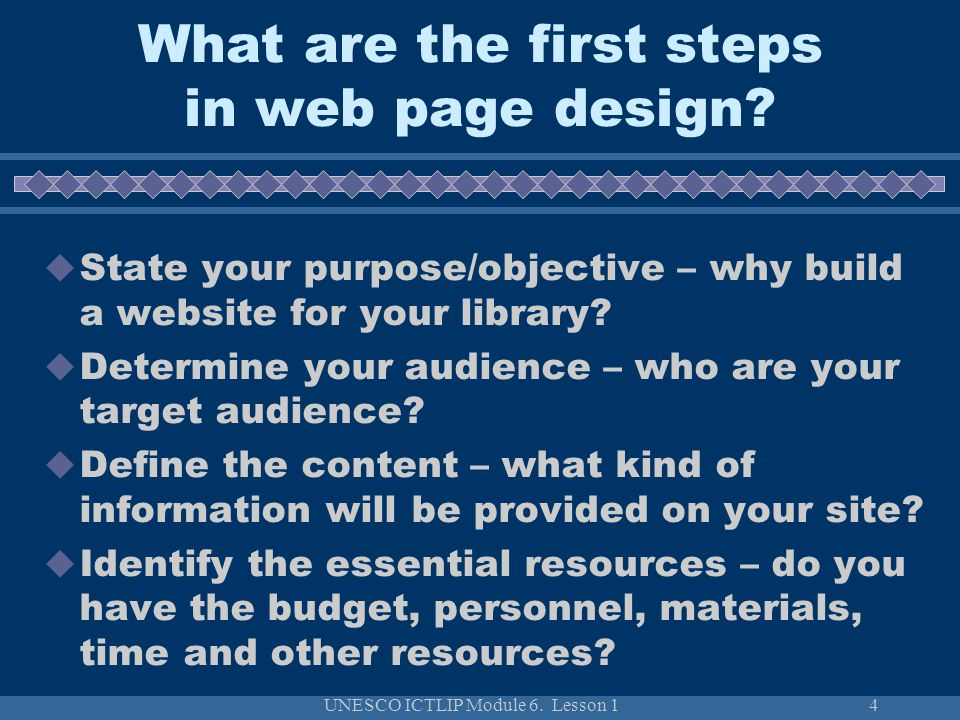 UNESCO ICTLIP Module 6. Lesson 14 What are the first steps in web page design?  State your purpose/objective – why build a website for your library?