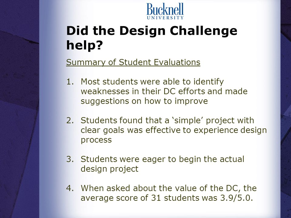 Did the Design Challenge help? Summary of Student Evaluations 1.Most students were able to identify weaknesses in their DC efforts and made suggestion
