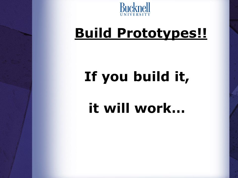 If you build it, it will work… Build Prototypes!!