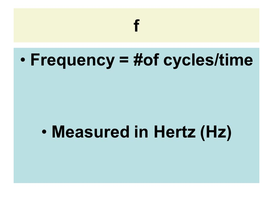 f Frequency = #of cycles/time Measured in Hertz (Hz)