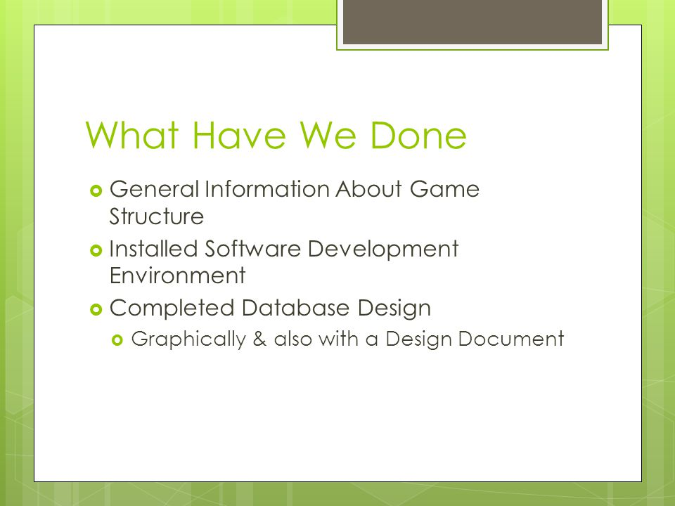 What Have We Done  General Information About Game Structure  Installed Software Development Environment  Completed Database Design  Graphically & also with a Design Document