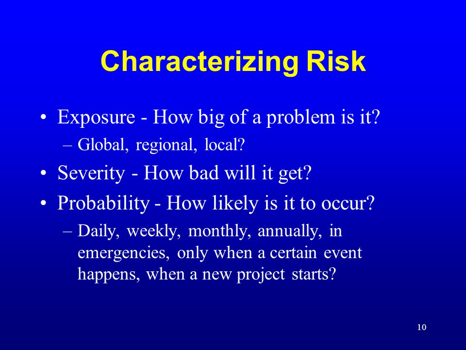 10 Characterizing Risk Exposure - How big of a problem is it? –Global, regional, local? Severity - How bad will it get? Probability - How likely is it