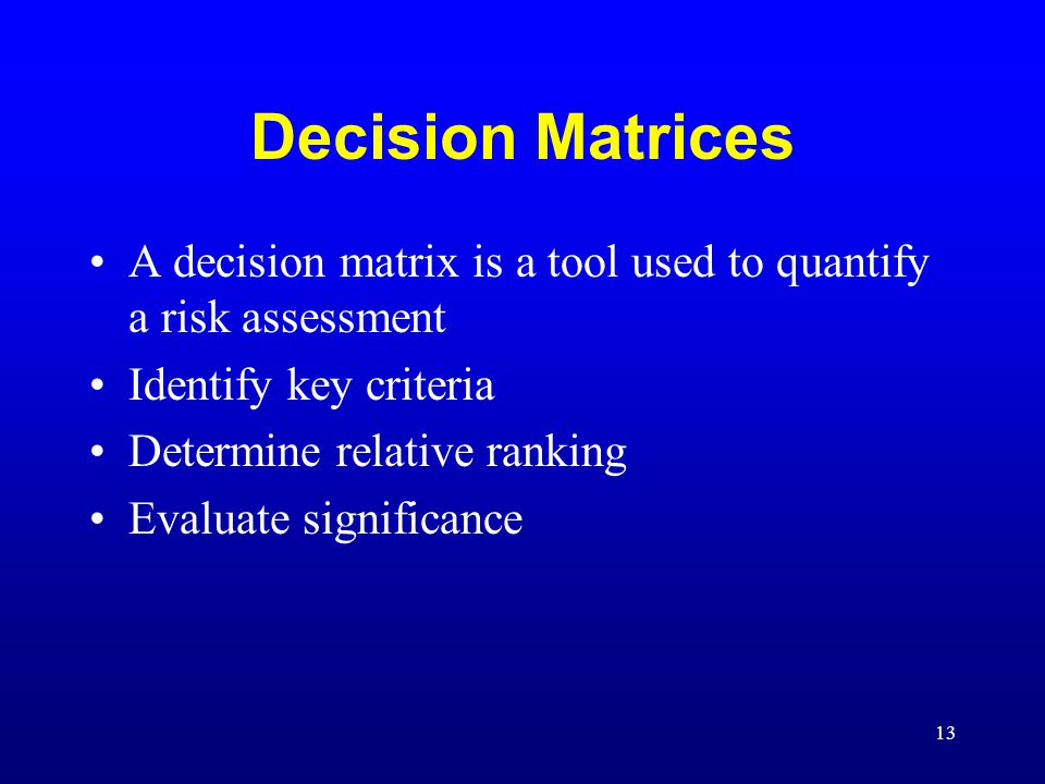13 Decision Matrices A decision matrix is a tool used to quantify a risk assessment Identify key criteria Determine relative ranking Evaluate signific
