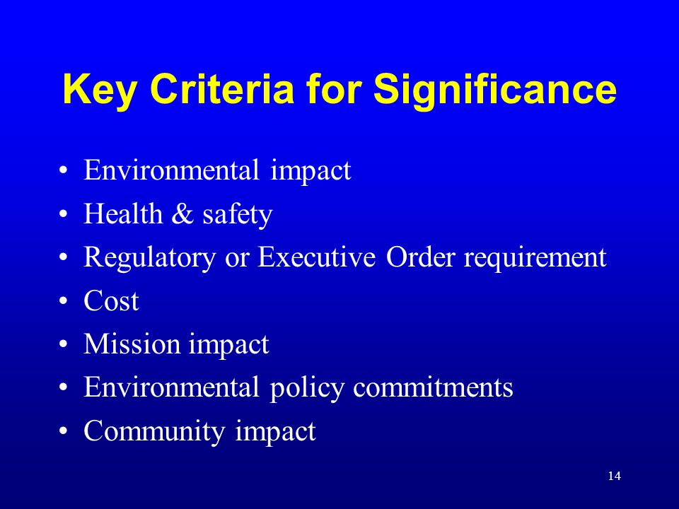 14 Key Criteria for Significance Environmental impact Health & safety Regulatory or Executive Order requirement Cost Mission impact Environmental poli