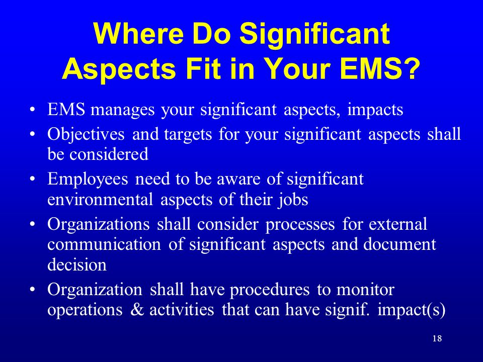 18 Where Do Significant Aspects Fit in Your EMS? EMS manages your significant aspects, impacts Objectives and targets for your significant aspects sha
