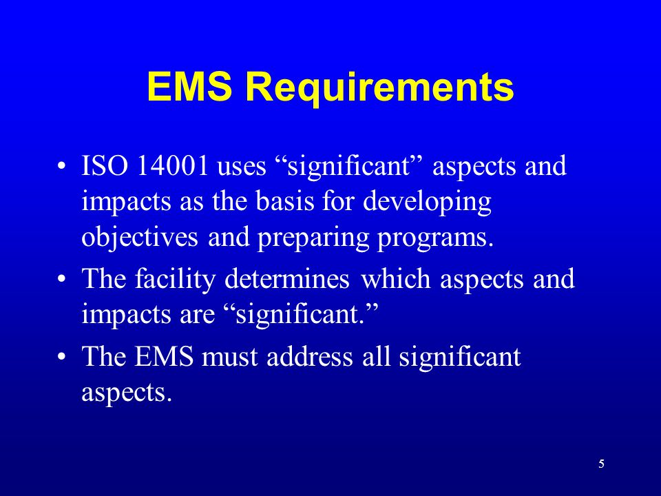 """5 EMS Requirements ISO 14001 uses """"significant"""" aspects and impacts as the basis for developing objectives and preparing programs. The facility determ"""