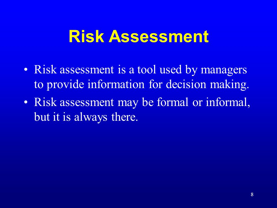 8 Risk Assessment Risk assessment is a tool used by managers to provide information for decision making. Risk assessment may be formal or informal, bu