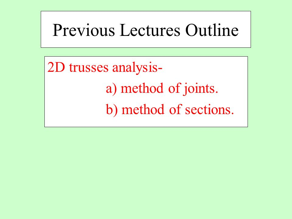 Previous Lectures Outline 2D trusses analysis- a) method of joints. b) method of sections.
